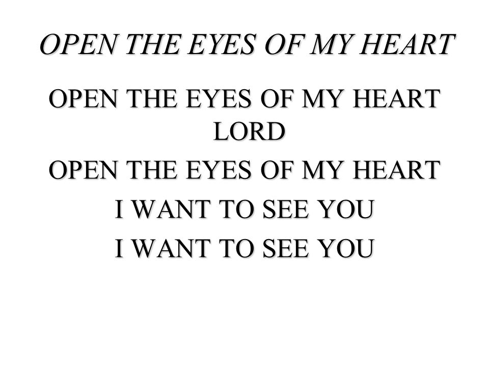 OPEN THE EYES OF MY HEART OPEN THE EYES OF MY HEART LORD OPEN THE EYES OF MY HEART I WANT TO SEE YOU