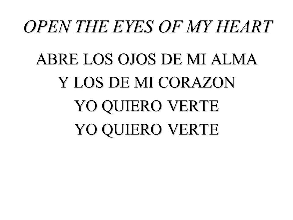 OPEN THE EYES OF MY HEART ABRE LOS OJOS DE MI ALMA Y LOS DE MI CORAZON YO QUIERO VERTE