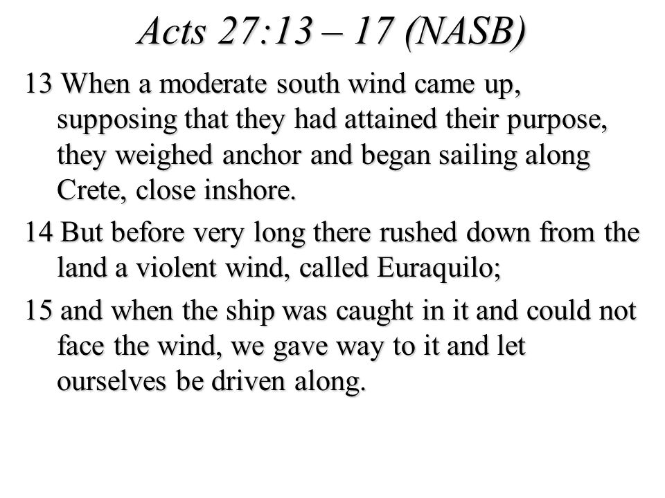 Acts 27:13 – 17 (NASB) 13 When a moderate south wind came up, supposing that they had attained their purpose, they weighed anchor and began sailing along Crete, close inshore.