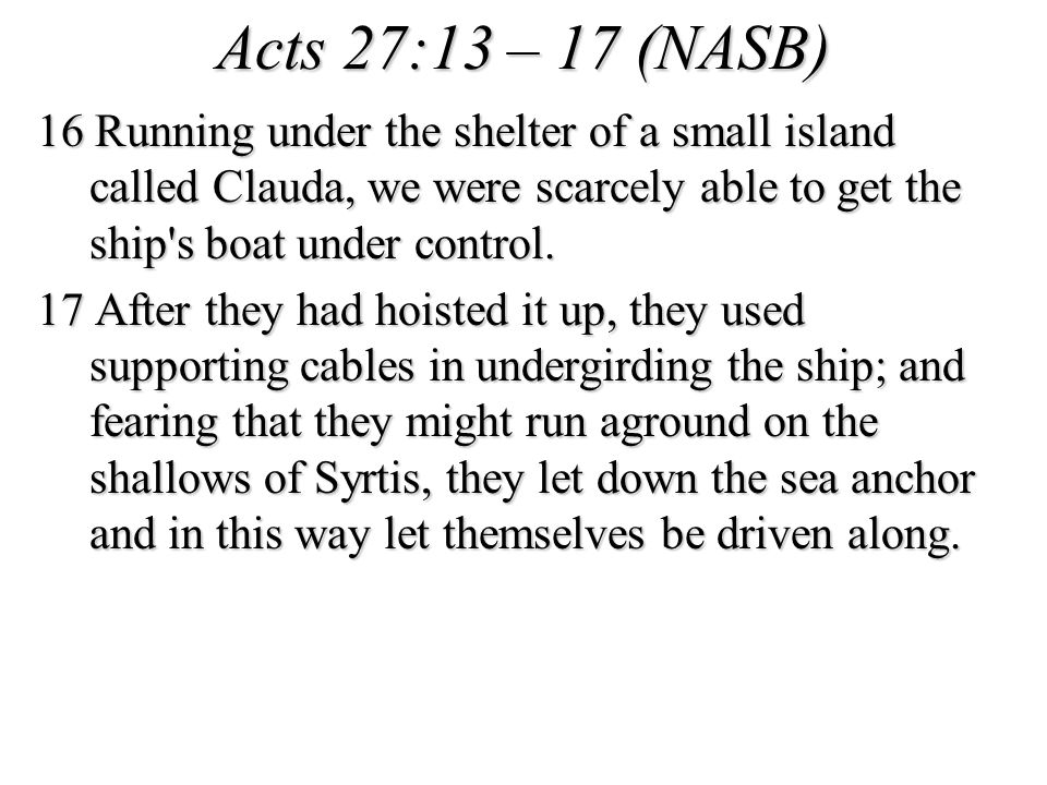 Acts 27:13 – 17 (NASB) 16 Running under the shelter of a small island called Clauda, we were scarcely able to get the ship s boat under control.