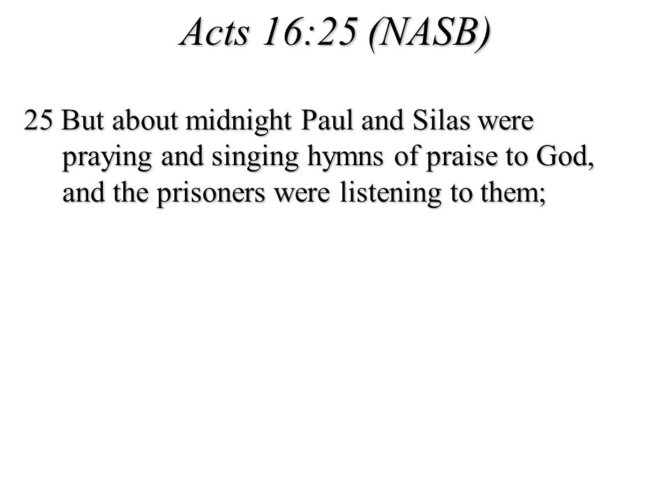 Acts 16:25 (NASB) 25 But about midnight Paul and Silas were praying and singing hymns of praise to God, and the prisoners were listening to them;
