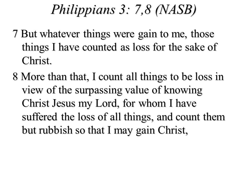 Philippians 3: 7,8 (NASB) 7 But whatever things were gain to me, those things I have counted as loss for the sake of Christ.
