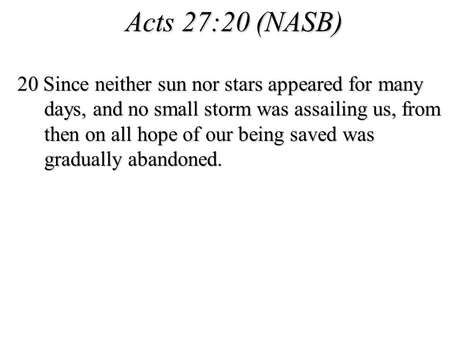 Acts 27:20 (NASB) 20 Since neither sun nor stars appeared for many days, and no small storm was assailing us, from then on all hope of our being saved was gradually abandoned.