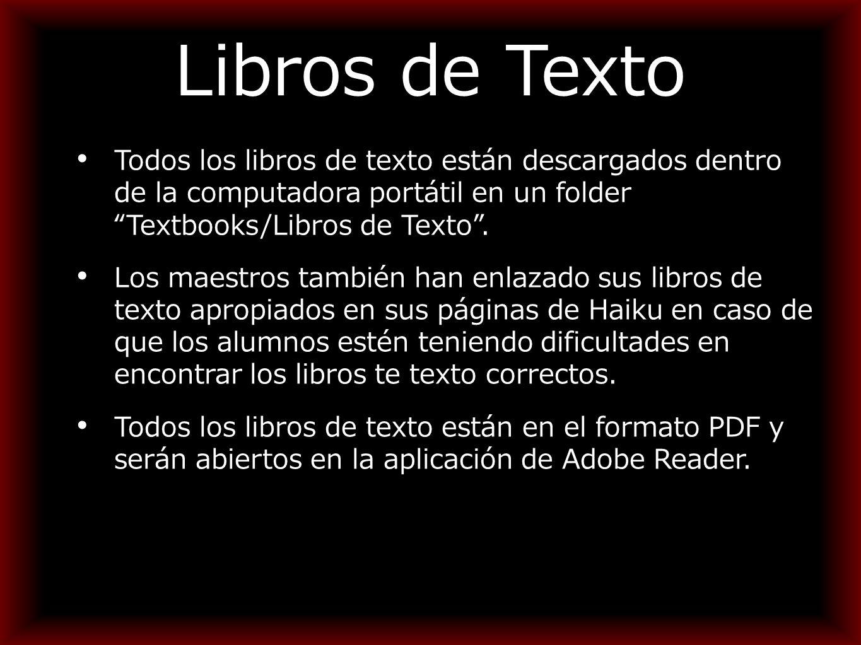 Libros de Texto Todos los libros de texto están descargados dentro de la computadora portátil en un folder Textbooks/Libros de Texto .