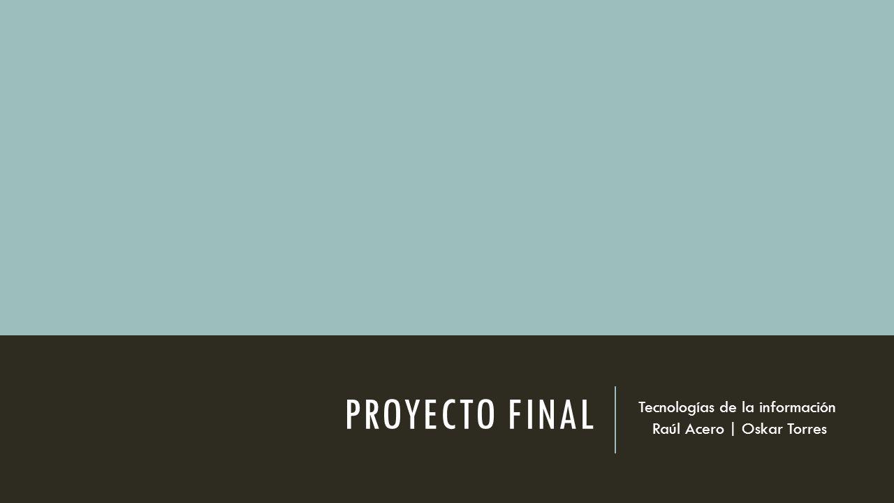 PROYECTO FINAL Tecnologías de la información Raúl Acero | Oskar Torres