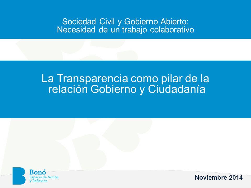 Sociedad Civil y Gobierno Abierto: Necesidad de un trabajo colaborativo La Transparencia como pilar de la relación Gobierno y Ciudadanía Noviembre 2014