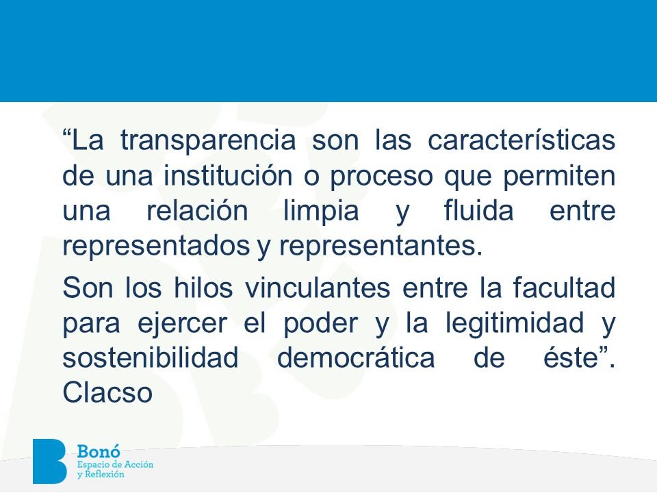La transparencia son las características de una institución o proceso que permiten una relación limpia y fluida entre representados y representantes.