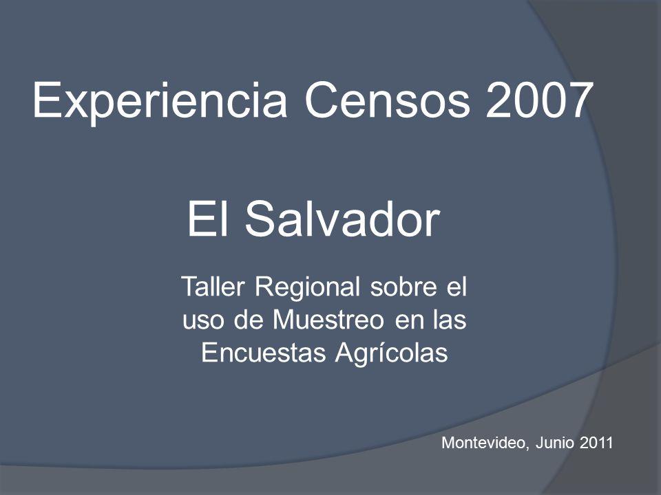 Experiencia Censos 2007 El Salvador Taller Regional sobre el uso de Muestreo en las Encuestas Agrícolas Montevideo, Junio 2011
