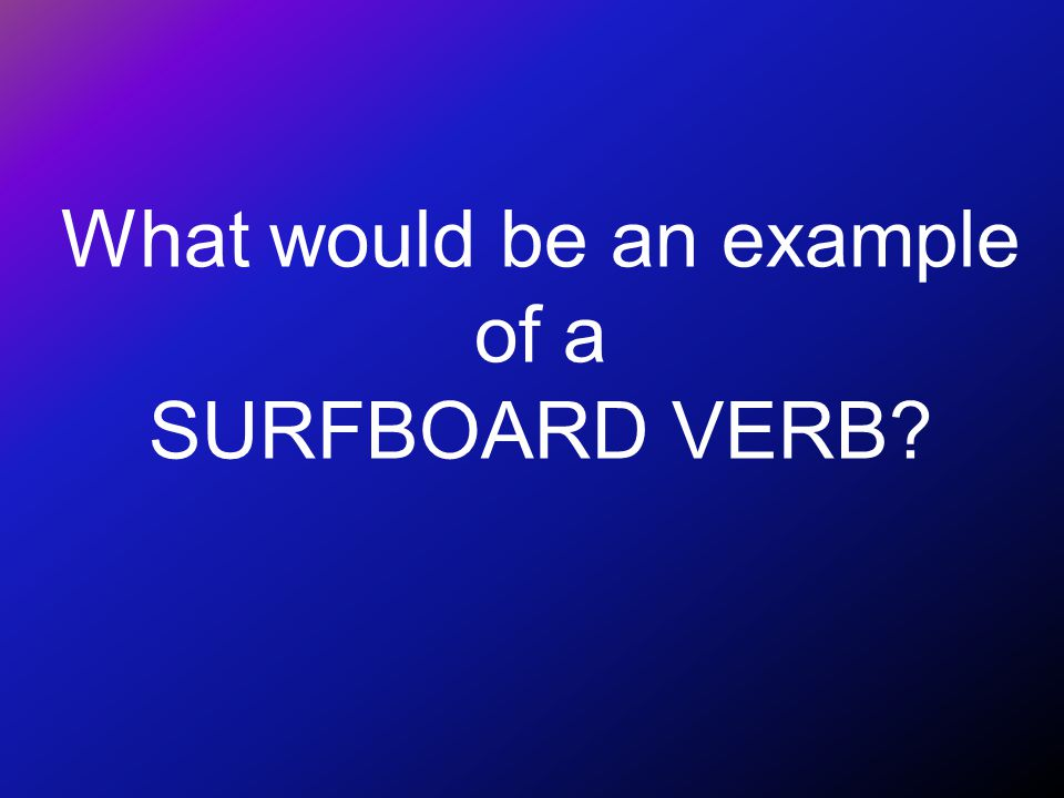 How do we know it is a SURFBOARD VERB.
