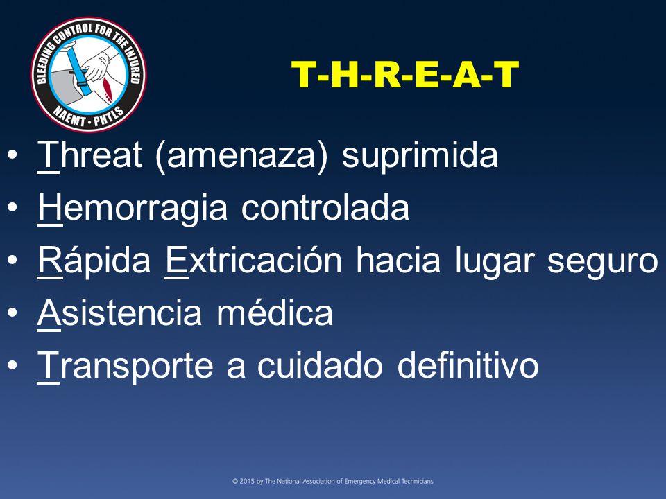 T-H-R-E-A-T Threat (amenaza) suprimida Hemorragia controlada Rápida Extricación hacia lugar seguro Asistencia médica Transporte a cuidado definitivo