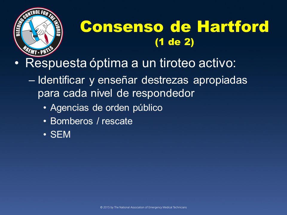Consenso de Hartford (1 de 2) Respuesta óptima a un tiroteo activo: –Identificar y enseñar destrezas apropiadas para cada nivel de respondedor Agencias de orden público Bomberos / rescate SEM