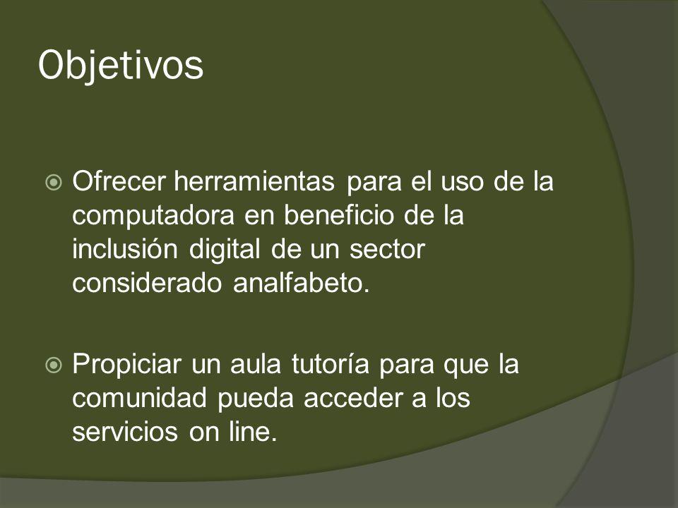 Objetivos  Ofrecer herramientas para el uso de la computadora en beneficio de la inclusión digital de un sector considerado analfabeto.