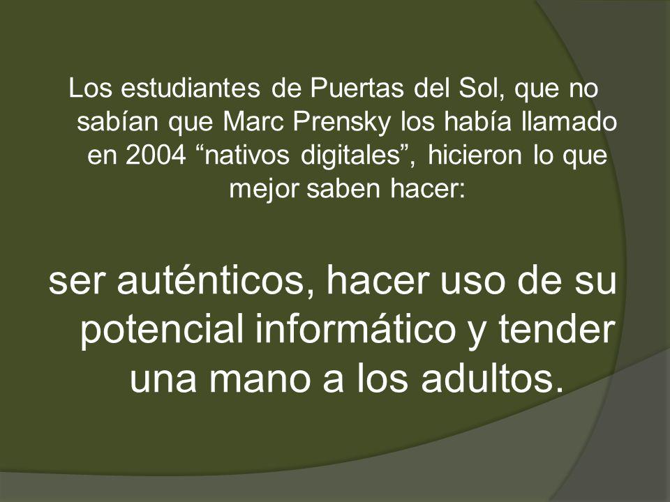 Los estudiantes de Puertas del Sol, que no sabían que Marc Prensky los había llamado en 2004 nativos digitales , hicieron lo que mejor saben hacer: ser auténticos, hacer uso de su potencial informático y tender una mano a los adultos.