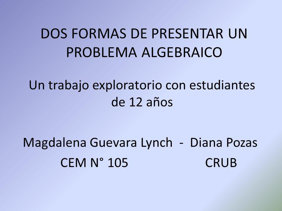 DOS FORMAS DE PRESENTAR UN PROBLEMA ALGEBRAICO Un trabajo exploratorio con estudiantes de 12 años Magdalena Guevara Lynch - Diana Pozas CEM N° 105 CRUB
