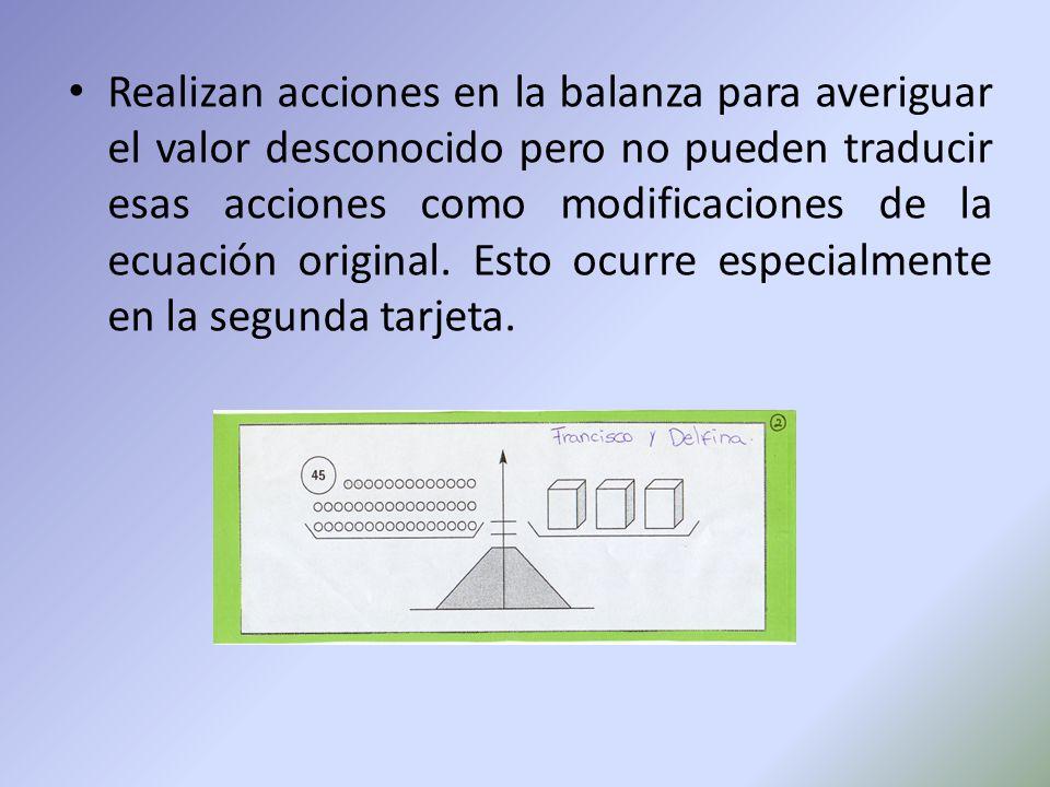 Realizan acciones en la balanza para averiguar el valor desconocido pero no pueden traducir esas acciones como modificaciones de la ecuación original.
