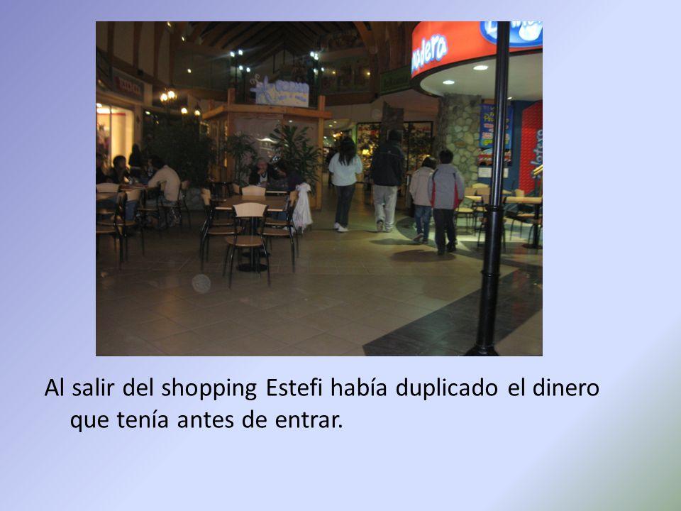 Al salir del shopping Estefi había duplicado el dinero que tenía antes de entrar.