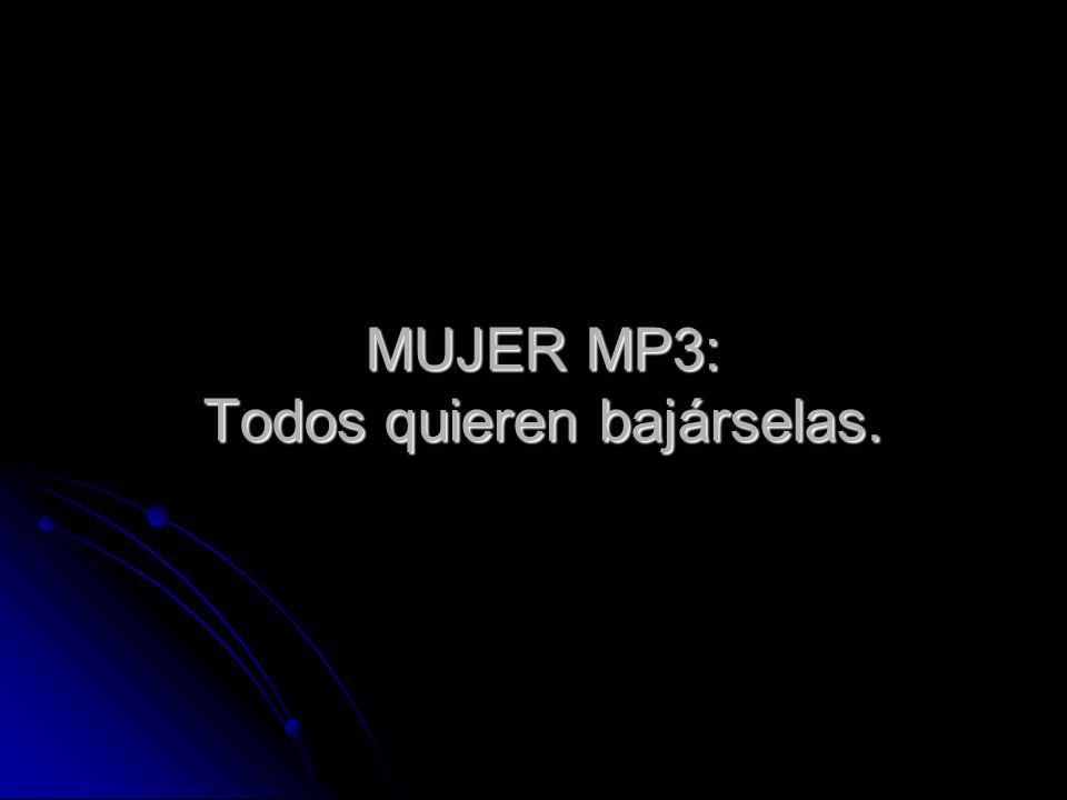 MUJER MP3: Todos quieren bajárselas.