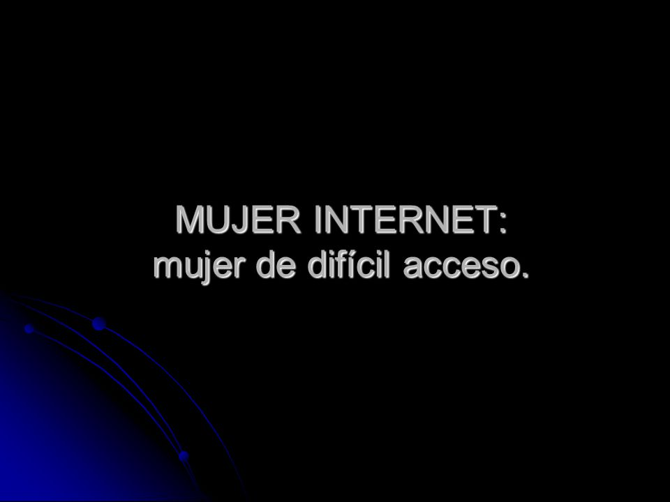 MUJER INTERNET: mujer de difícil acceso.