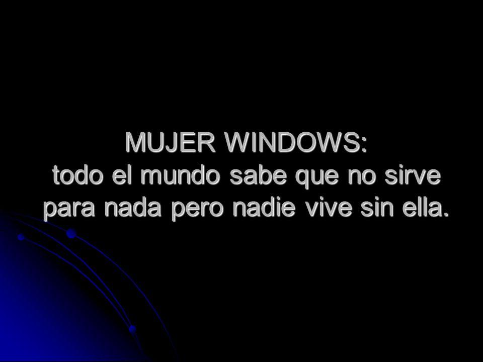 MUJER WINDOWS: todo el mundo sabe que no sirve para nada pero nadie vive sin ella.