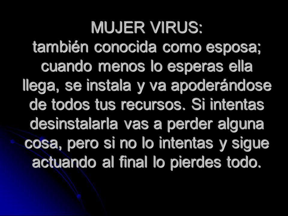 MUJER VIRUS: también conocida como esposa; cuando menos lo esperas ella llega, se instala y va apoderándose de todos tus recursos.