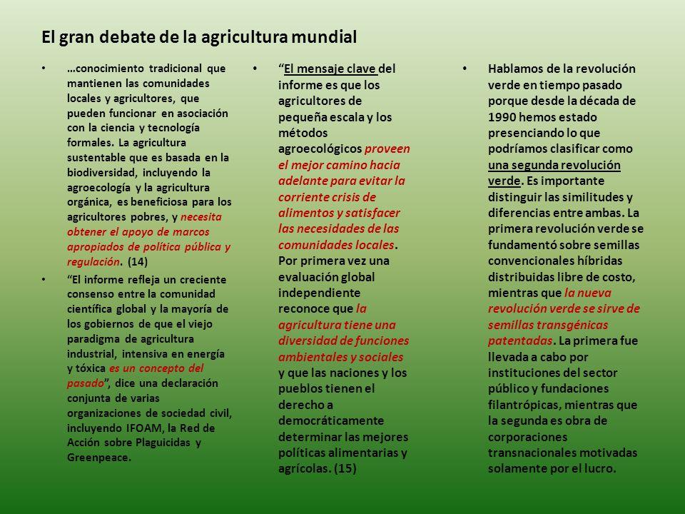 El gran debate de la agricultura mundial El mensaje clave del informe es que los agricultores de pequeña escala y los métodos agroecológicos proveen el mejor camino hacia adelante para evitar la corriente crisis de alimentos y satisfacer las necesidades de las comunidades locales.