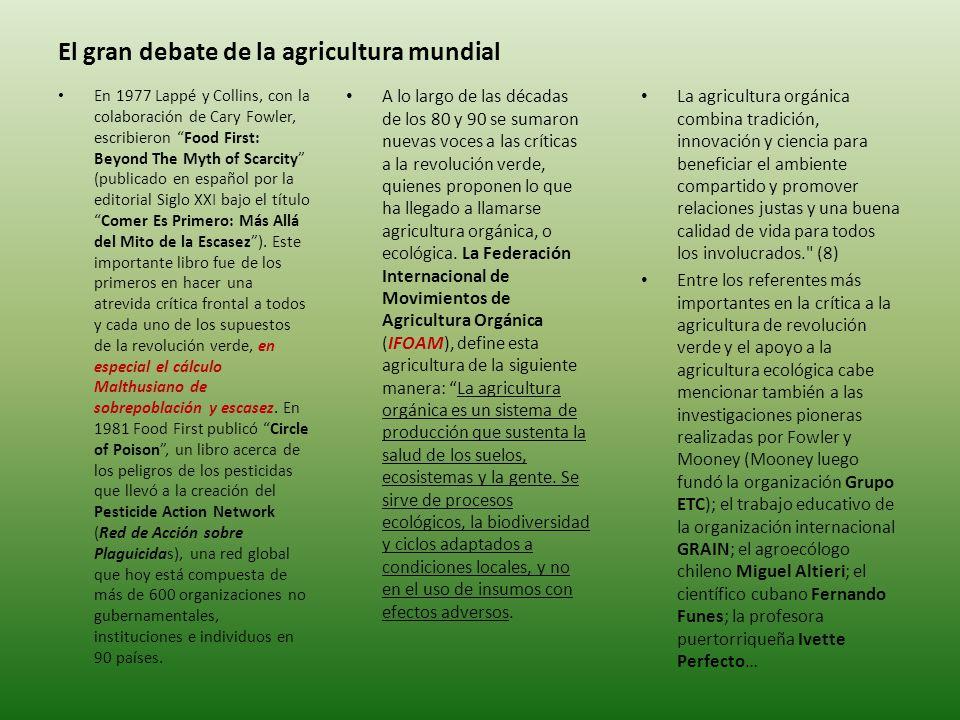 El gran debate de la agricultura mundial A lo largo de las décadas de los 80 y 90 se sumaron nuevas voces a las críticas a la revolución verde, quienes proponen lo que ha llegado a llamarse agricultura orgánica, o ecológica.