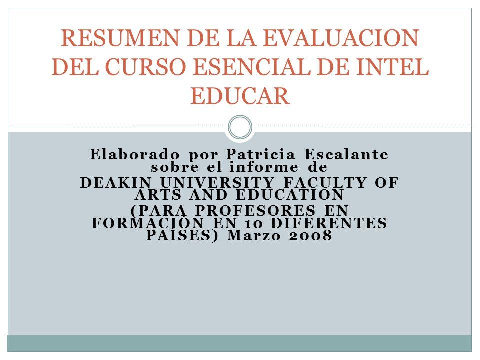 Elaborado por Patricia Escalante sobre el informe de DEAKIN UNIVERSITY FACULTY OF ARTS AND EDUCATION (PARA PROFESORES EN FORMACIÓN EN 10 DIFERENTES PAÍSES) Marzo 2008 RESUMEN DE LA EVALUACION DEL CURSO ESENCIAL DE INTEL EDUCAR