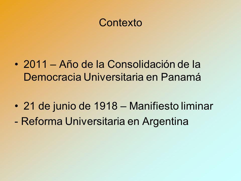Contexto 2011 – Año de la Consolidación de la Democracia Universitaria en Panamá 21 de junio de 1918 – Manifiesto liminar - Reforma Universitaria en Argentina