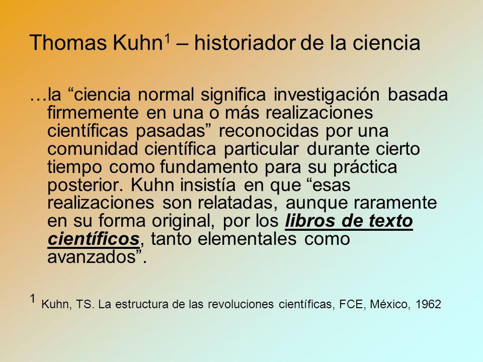 Thomas Kuhn 1 – historiador de la ciencia …la ciencia normal significa investigación basada firmemente en una o más realizaciones científicas pasadas reconocidas por una comunidad científica particular durante cierto tiempo como fundamento para su práctica posterior.