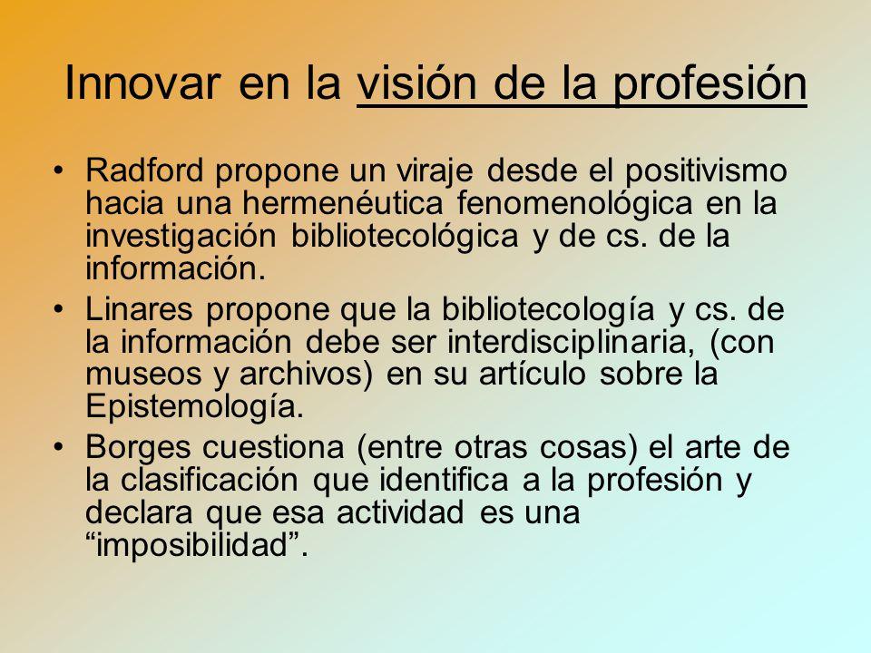 Innovar en la visión de la profesión Radford propone un viraje desde el positivismo hacia una hermenéutica fenomenológica en la investigación bibliotecológica y de cs.