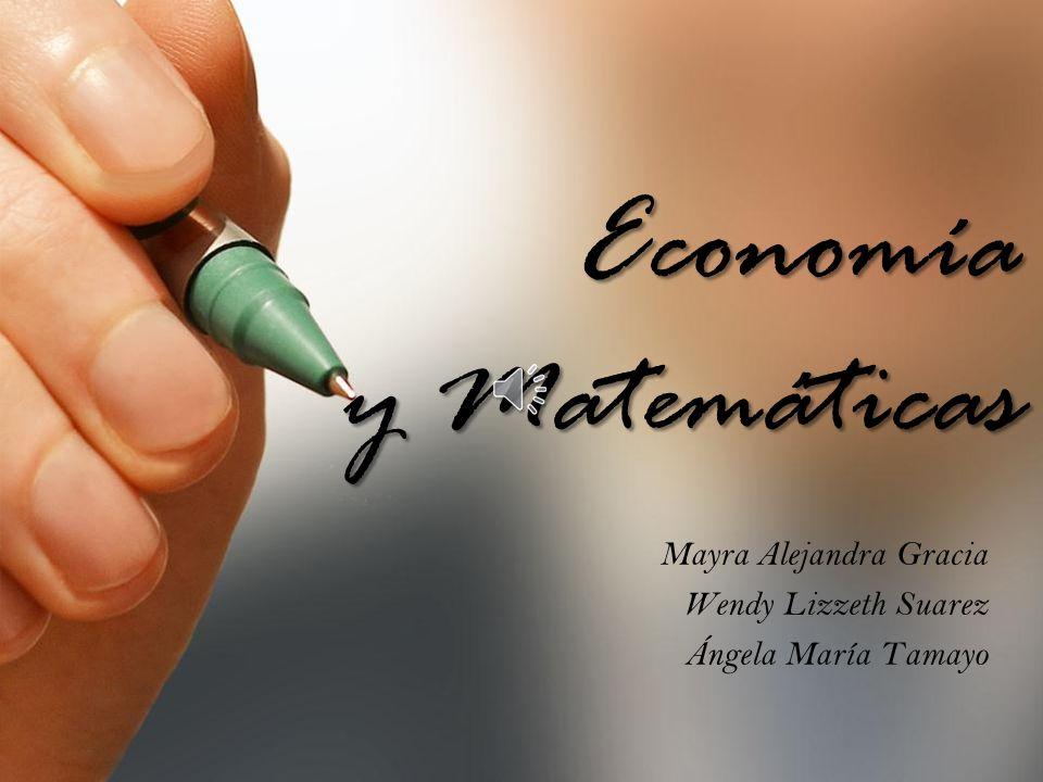 Economía y Matemáticas Mayra Alejandra Gracia Wendy Lizzeth Suarez Ángela María Tamayo