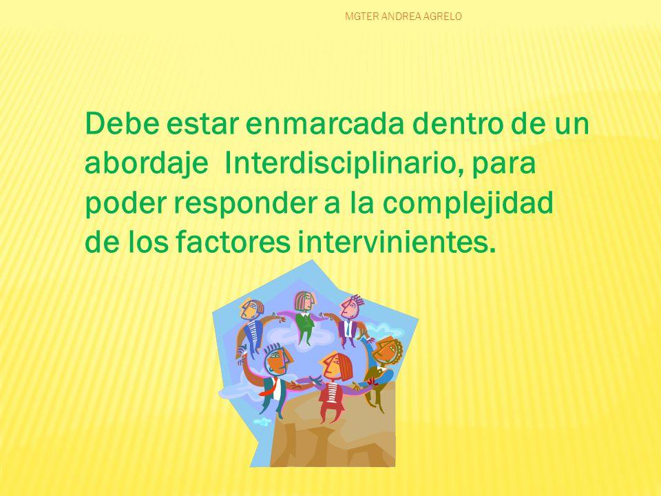 Debe estar enmarcada dentro de un abordaje Interdisciplinario, para poder responder a la complejidad de los factores intervinientes.
