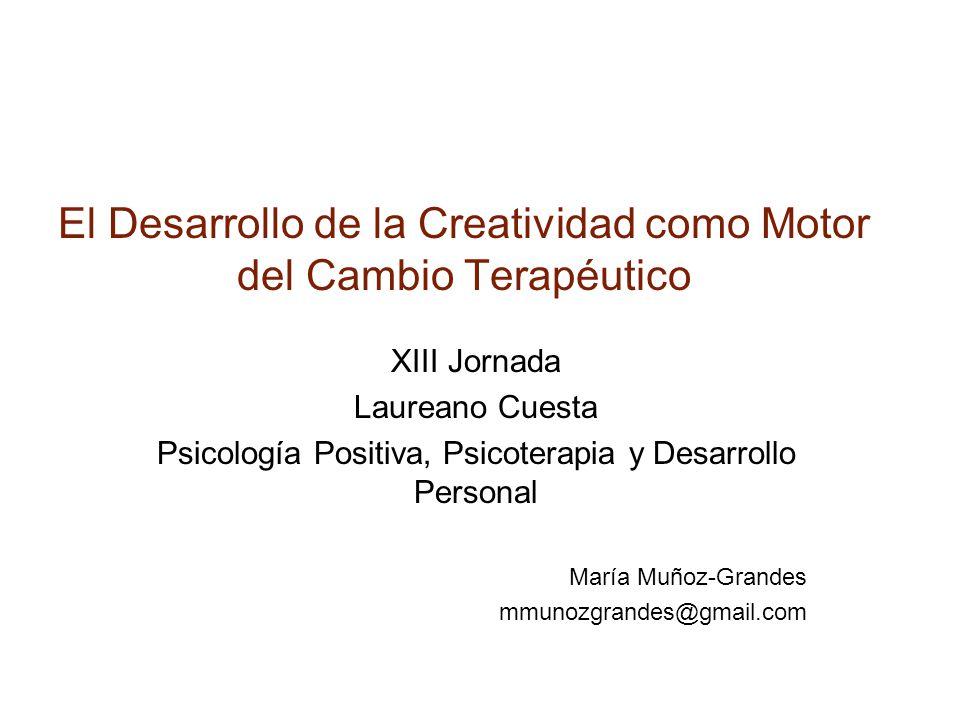 El Desarrollo de la Creatividad como Motor del Cambio Terapéutico XIII Jornada Laureano Cuesta Psicología Positiva, Psicoterapia y Desarrollo Personal María Muñoz-Grandes mmunozgrandes@gmail.com