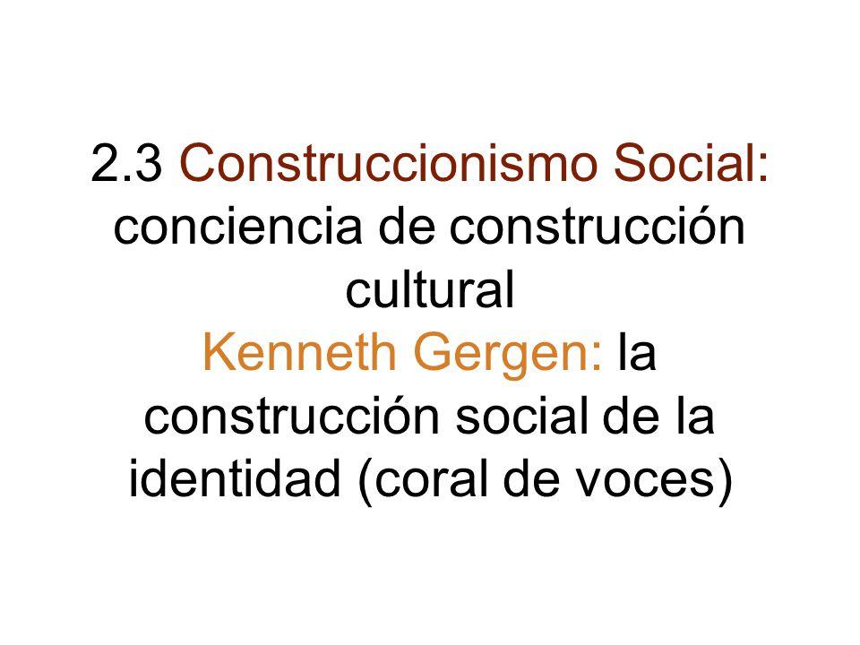 2.3 Construccionismo Social: conciencia de construcción cultural Kenneth Gergen: la construcción social de la identidad (coral de voces)