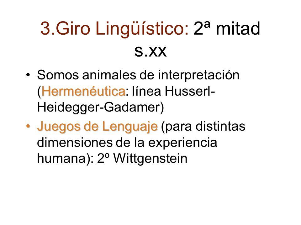 3.Giro Lingüístico: 2ª mitad s.xx HermenéuticaSomos animales de interpretación (Hermenéutica: línea Husserl- Heidegger-Gadamer) Juegos de LenguajeJuegos de Lenguaje (para distintas dimensiones de la experiencia humana): 2º Wittgenstein