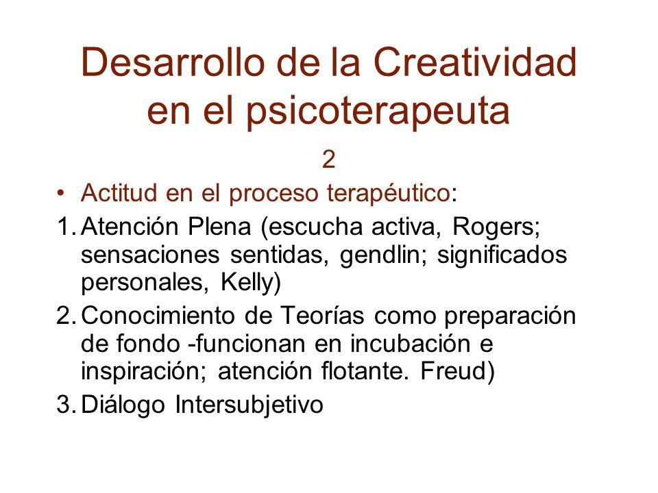 Desarrollo de la Creatividad en el psicoterapeuta 2 Actitud en el proceso terapéutico: 1.Atención Plena (escucha activa, Rogers; sensaciones sentidas, gendlin; significados personales, Kelly) 2.Conocimiento de Teorías como preparación de fondo -funcionan en incubación e inspiración; atención flotante.