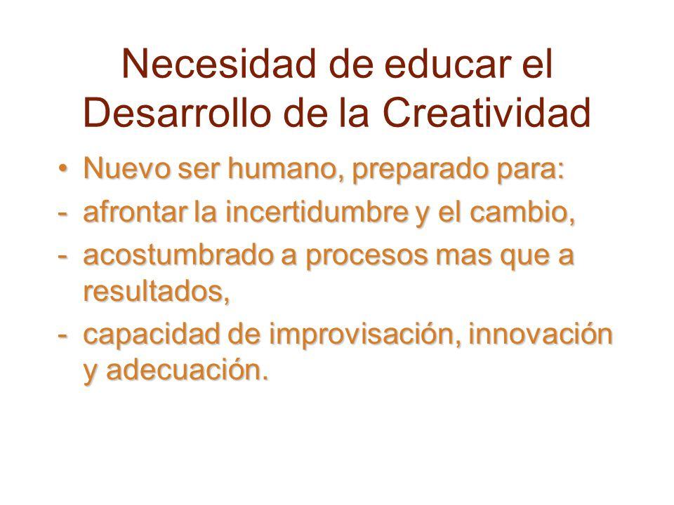 Necesidad de educar el Desarrollo de la Creatividad Nuevo ser humano, preparado para:Nuevo ser humano, preparado para: -afrontar la incertidumbre y el cambio, -acostumbrado a procesos mas que a resultados, -capacidad de improvisación, innovación y adecuación.