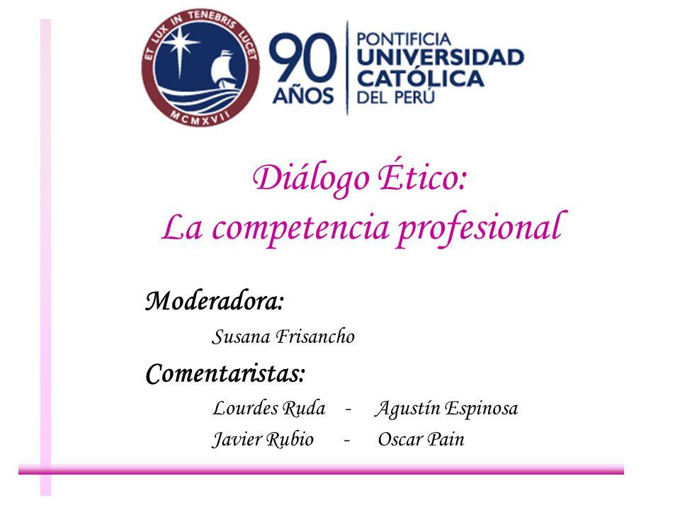 Diálogo Ético: La competencia profesional Moderadora: Susana Frisancho Comentaristas: Lourdes Ruda - Agustín Espinosa Javier Rubio - Oscar Pain