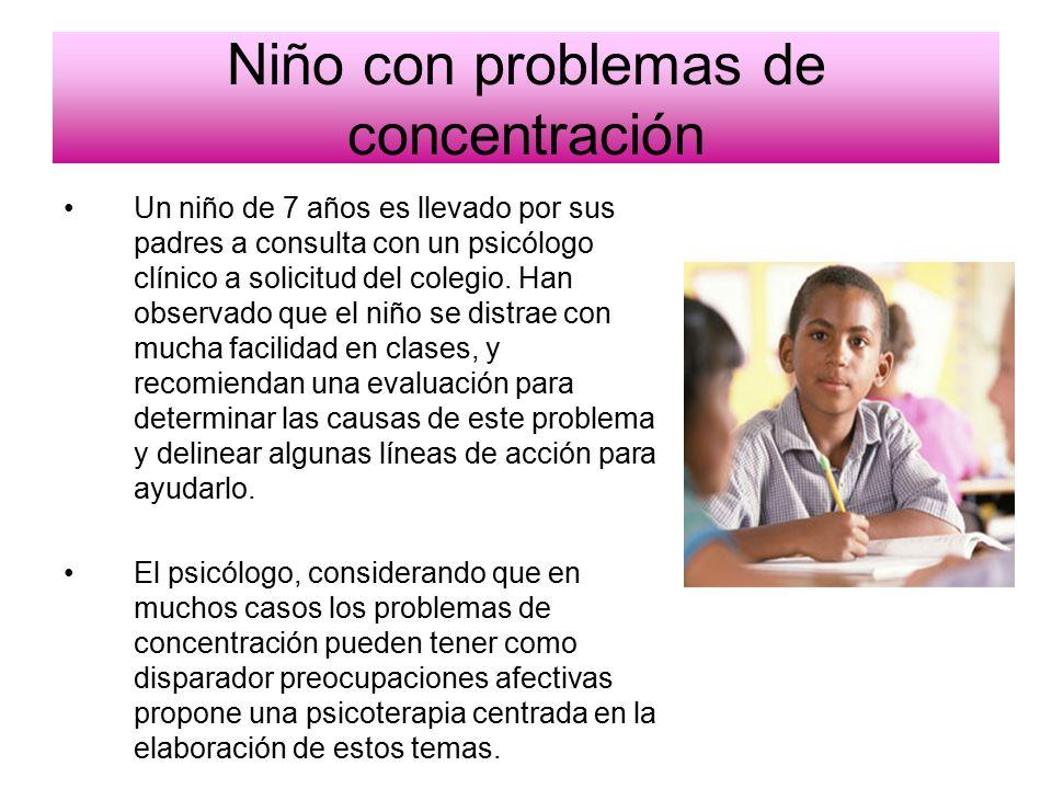 Niño con problemas de concentración Un niño de 7 años es llevado por sus padres a consulta con un psicólogo clínico a solicitud del colegio.