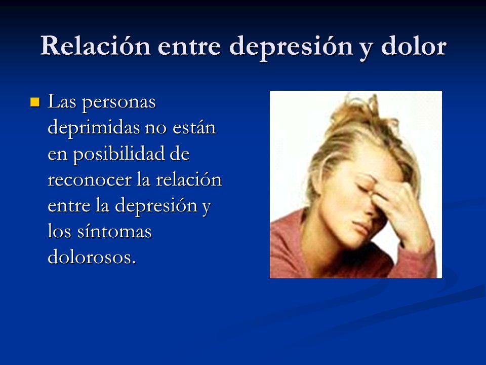 Relación entre depresión y dolor Las personas deprimidas no están en posibilidad de reconocer la relación entre la depresión y los síntomas dolorosos.