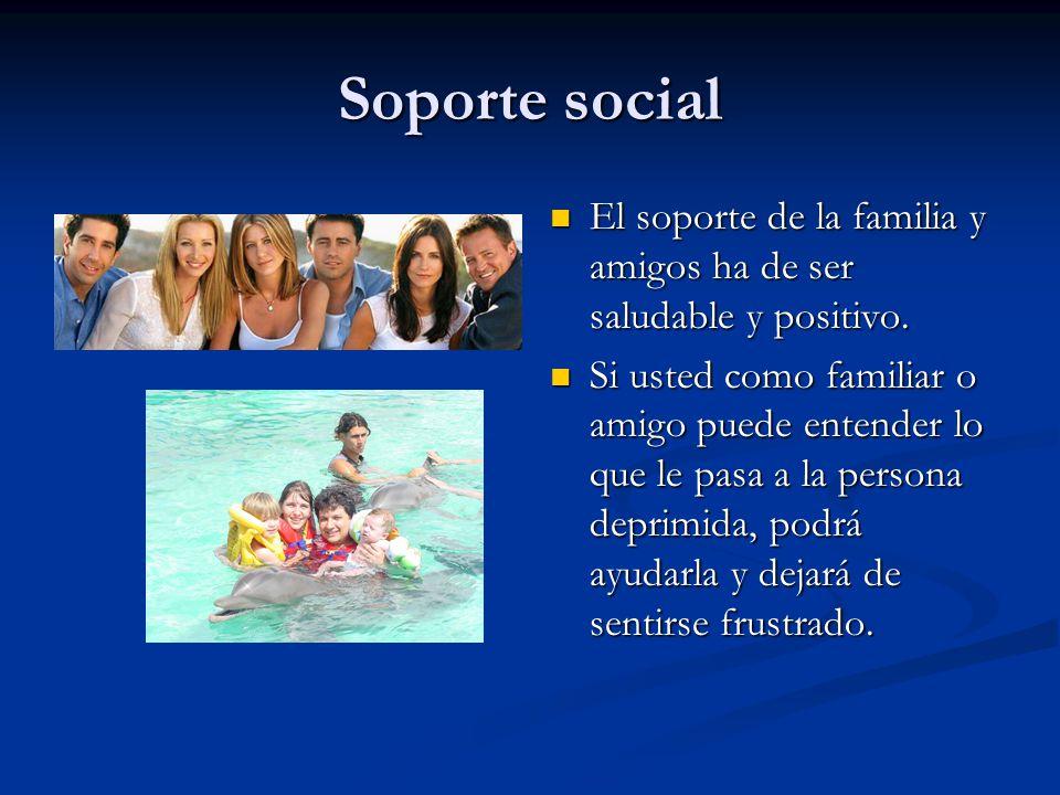 Soporte social El soporte de la familia y amigos ha de ser saludable y positivo.