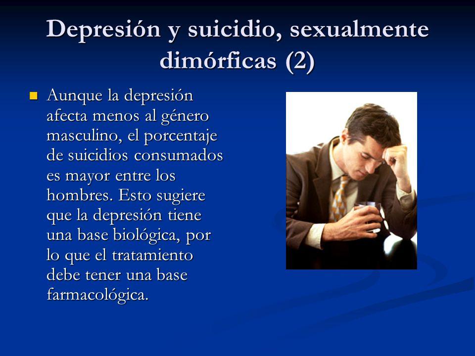Depresión y suicidio, sexualmente dimórficas (2) Aunque la depresión afecta menos al género masculino, el porcentaje de suicidios consumados es mayor entre los hombres.