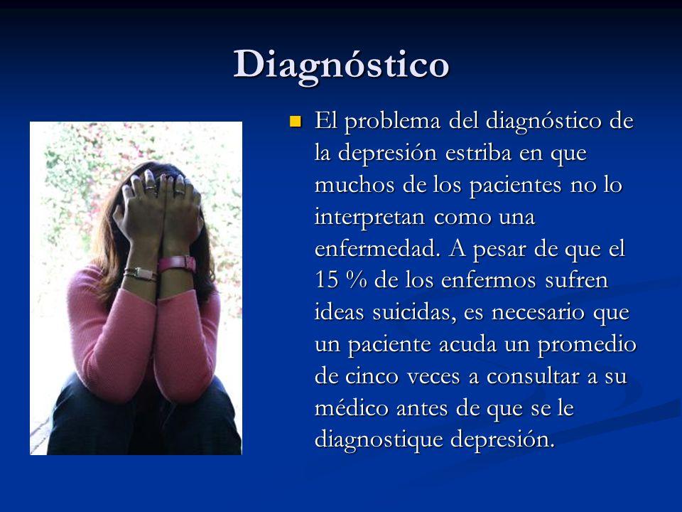 Diagnóstico El problema del diagnóstico de la depresión estriba en que muchos de los pacientes no lo interpretan como una enfermedad.