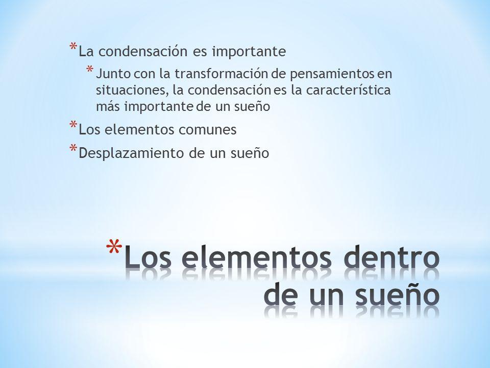 * La condensación es importante * Junto con la transformación de pensamientos en situaciones, la condensación es la característica más importante de un sueño * Los elementos comunes * Desplazamiento de un sueño