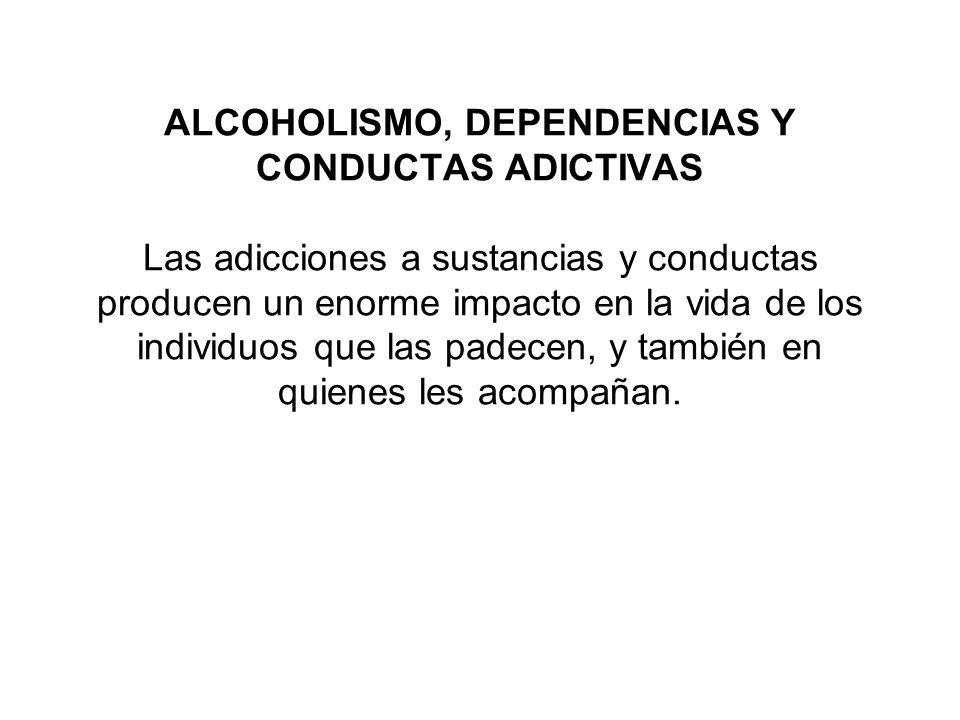ALCOHOLISMO, DEPENDENCIAS Y CONDUCTAS ADICTIVAS Las adicciones a sustancias y conductas producen un enorme impacto en la vida de los individuos que las padecen, y también en quienes les acompañan.