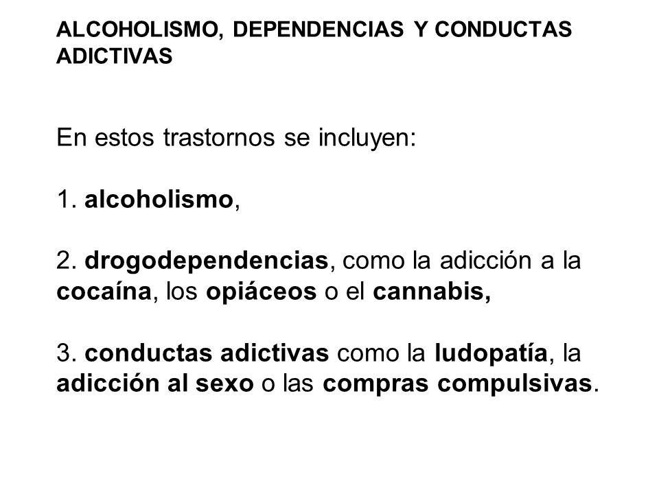 ALCOHOLISMO, DEPENDENCIAS Y CONDUCTAS ADICTIVAS En estos trastornos se incluyen: 1.