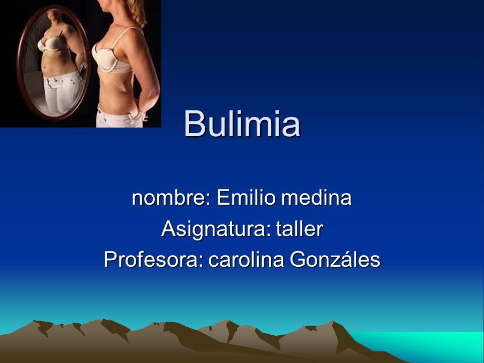 Bulimia nombre: Emilio medina Asignatura: taller Profesora: carolina Gonzáles