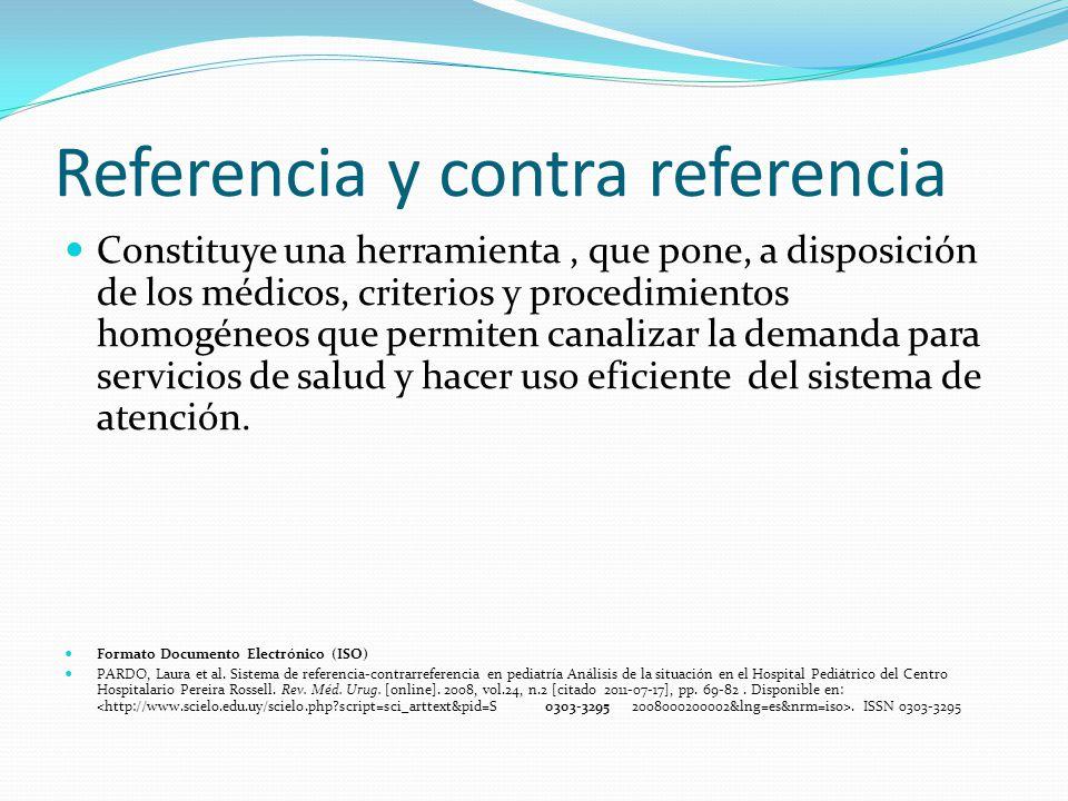 Referencia y contra referencia Constituye una herramienta, que pone, a disposición de los médicos, criterios y procedimientos homogéneos que permiten canalizar la demanda para servicios de salud y hacer uso eficiente del sistema de atención.