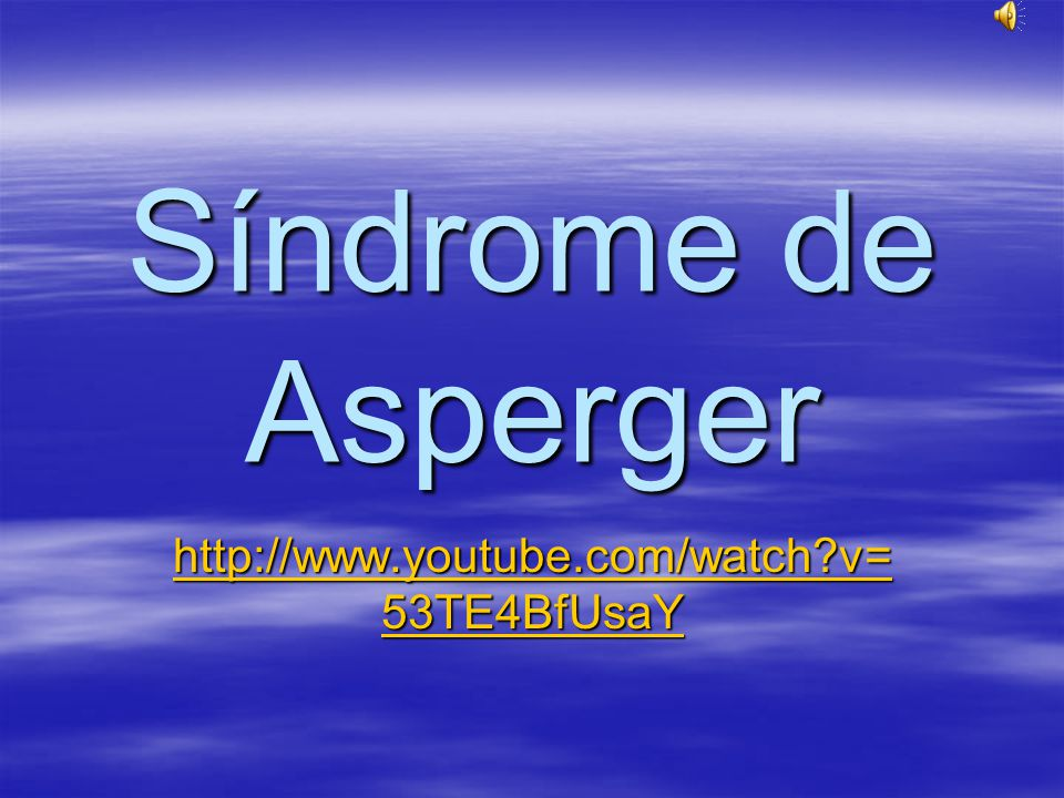 Síndrome de Asperger http://www.youtube.com/watch v= 53TE4BfUsaY http://www.youtube.com/watch v= 53TE4BfUsaY