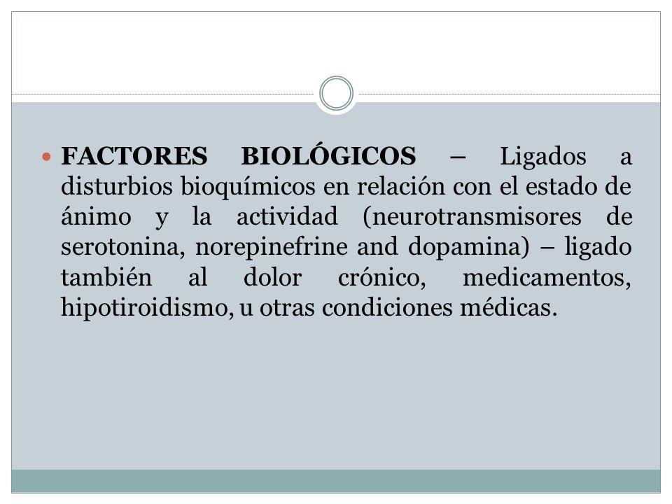 FACTORES BIOLÓGICOS – Ligados a disturbios bioquímicos en relación con el estado de ánimo y la actividad (neurotransmisores de serotonina, norepinefrine and dopamina) – ligado también al dolor crónico, medicamentos, hipotiroidismo, u otras condiciones médicas.